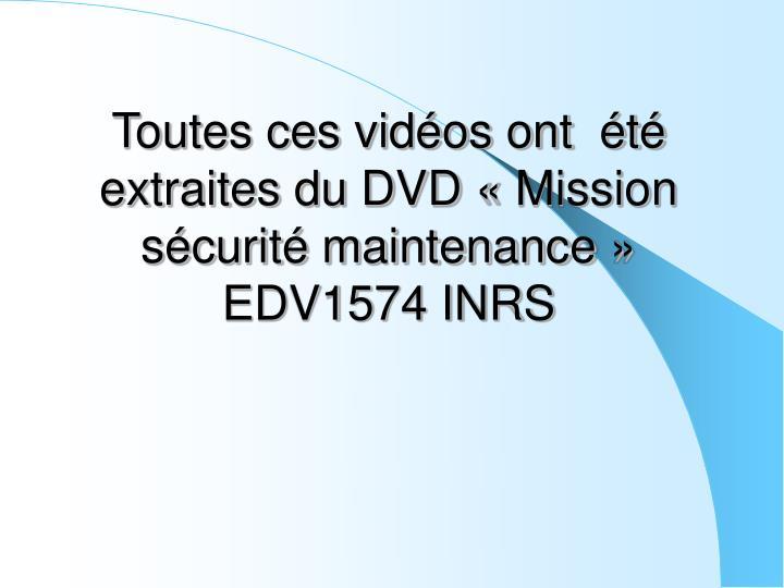 Toutes ces vidéos ont  été extraites du DVD «Mission sécurité maintenance» EDV1574 INRS