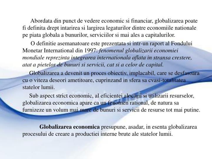 Abordata din punct de vedere economic si financiar, globalizarea poate fi definita drept intarirea si largirea legaturilor dintre economiile nationale pe piata globala a bunurilor, serviciilor si mai ales a capitalurilor.