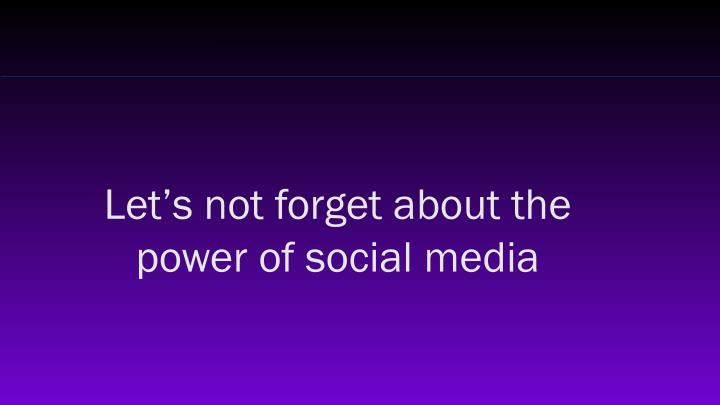 Let's not forget about the power of social media
