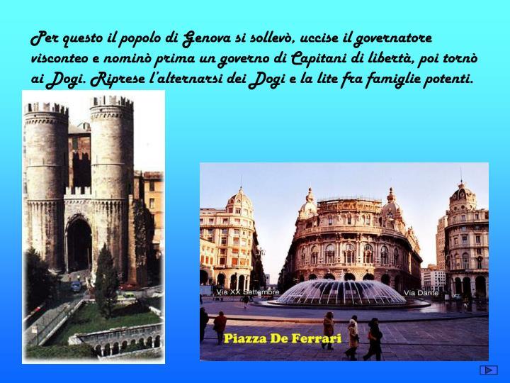 Per questo il popolo di Genova si sollevò, uccise il governatore visconteo e nominò prima un governo di Capitani di libertà, poi tornò ai Dogi. Riprese l'alternarsi dei Dogi e la lite fra famiglie potenti.