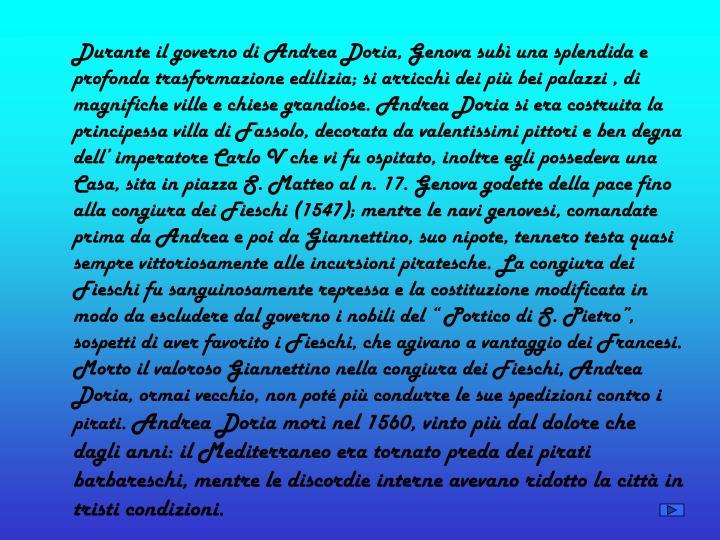 """Durante il governo di Andrea Doria, Genova subì una splendida e profonda trasformazione edilizia; si arricchì dei più bei palazzi , di magnifiche ville e chiese grandiose. Andrea Doria si era costruita la principessa villa di Fassolo, decorata da valentissimi pittori e ben degna dell' imperatore Carlo V che vi fu ospitato, inoltre egli possedeva una Casa, sita in piazza S. Matteo al n. 17. Genova godette della pace fino alla congiura dei Fieschi (1547); mentre le navi genovesi, comandate prima da Andrea e poi da Giannettino, suo nipote, tennero testa quasi sempre vittoriosamente alle incursioni piratesche. La congiura dei Fieschi fu sanguinosamente repressa e la costituzione modificata in modo da escludere dal governo i nobili del """" Portico di S. Pietro"""", sospetti di aver favorito i Fieschi, che agivano a vantaggio dei Francesi. Morto il valoroso Giannettino nella congiura dei Fieschi, Andrea Doria, ormai vecchio, non poté più condurre le sue spedizioni contro i pirati."""