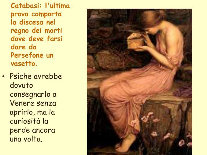 Catabasi: l'ultima prova comporta la discesa nel regno dei morti dove deve farsi dare da Persefone un vasetto.