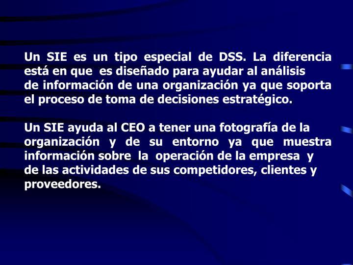 Un SIE es un tipo especial de DSS. La diferencia está en que  es diseñado para ayudar al análisis