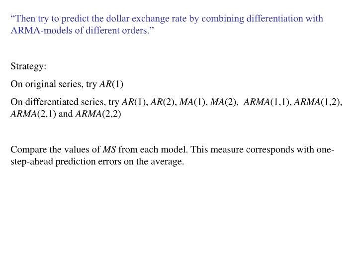 """""""Then try to predict the dollar exchange rate by combining differentiation with ARMA-models of different orders."""""""