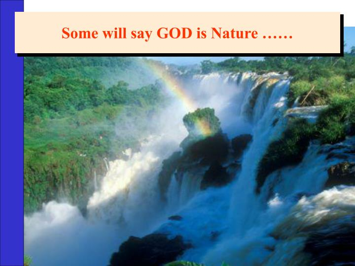 Some will say GOD is Nature ……