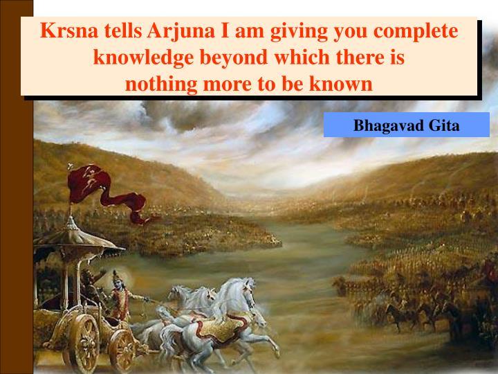 Krsna tells Arjuna I am giving you complete