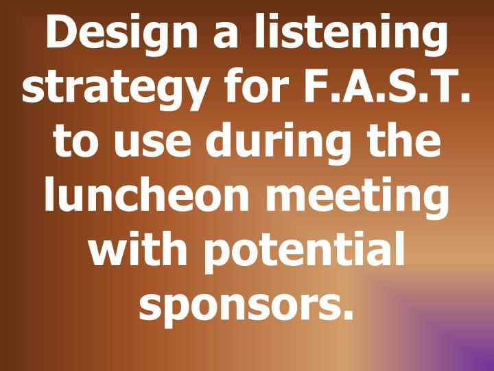 Design a listening strategy for F.A.S.T. to use during the luncheon meeting with potential sponsors.