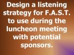 design a listening strategy for f a s t to use during the luncheon meeting with potential sponsors