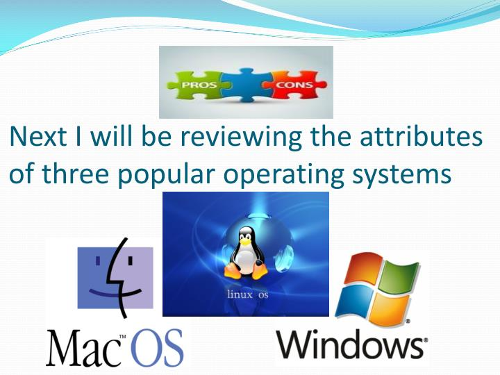 Next I will be reviewing the attributes of three popular operating systems