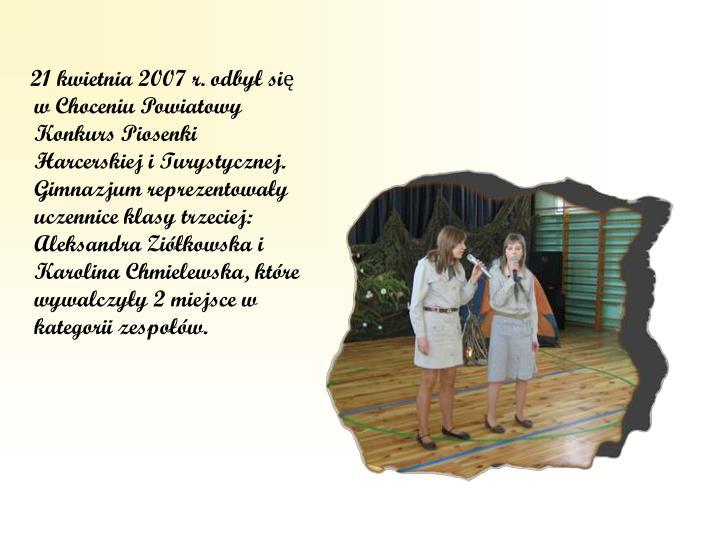 21 kwietnia 2007 r. odbył się w Choceniu Powiatowy Konkurs Piosenki Harcerskiej i Turystycznej. Gimnazjum reprezentowały uczennice klasy trzeciej: