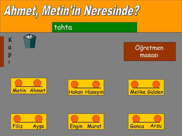 Ahmet, Metin'in Neresinde?
