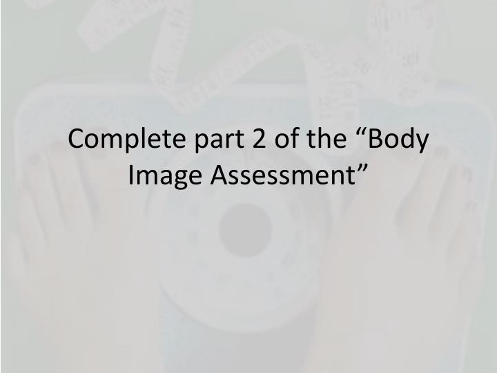 "Complete part 2 of the ""Body Image Assessment"""