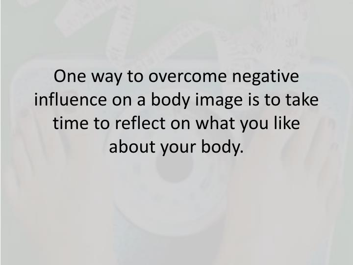 One way to overcome negative influence on a body image is to take time to reflect on what you like about your body.
