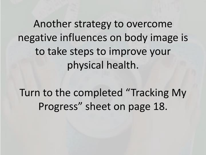 Another strategy to overcome negative influences on body image is to take steps to improve your physical health.