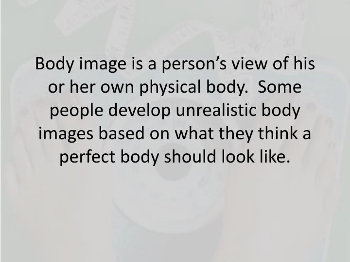 Body image is a person's view of his or her own physical body.  Some people develop unrealistic bo...