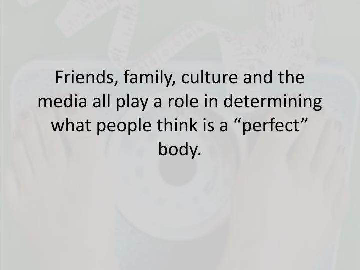 "Friends, family, culture and the media all play a role in determining what people think is a ""perfect"" body."