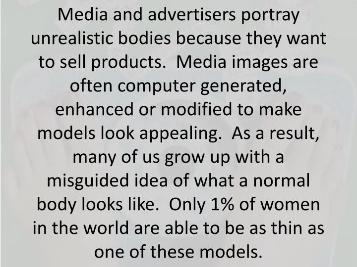 Media and advertisers portray unrealistic bodies because they want to sell products.  Media images are often computer generated, enhanced or modified to make models look appealing.  As a result, many of us grow up with a misguided idea of what a normal body looks like.  Only 1% of women in the world are able to be as thin as one of these models.