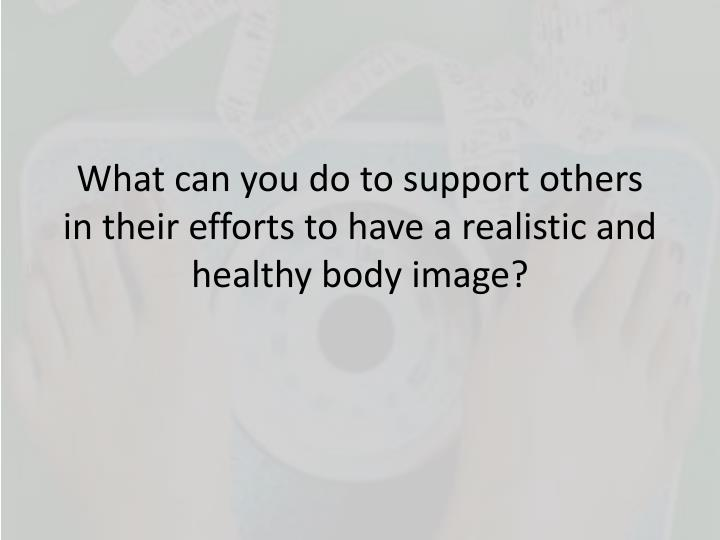 What can you do to support others in their efforts to have a realistic and healthy body image?