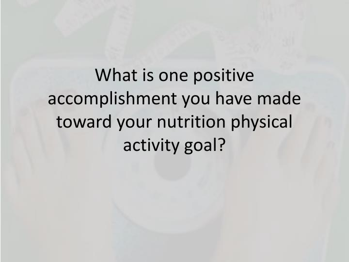 What is one positive accomplishment you have made toward your nutrition physical activity goal?