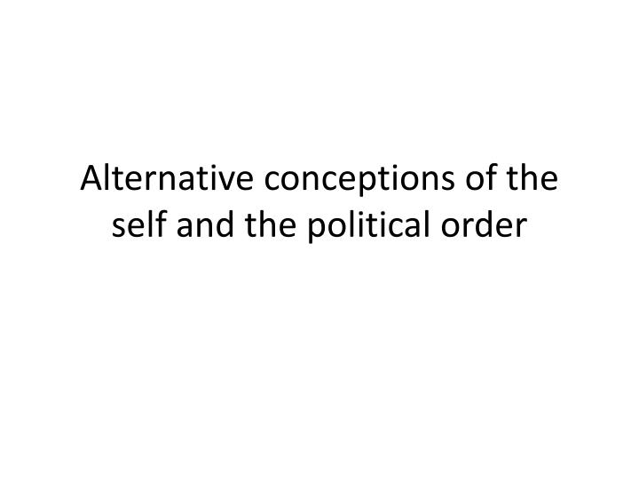 alternative conceptions of the self and the political order