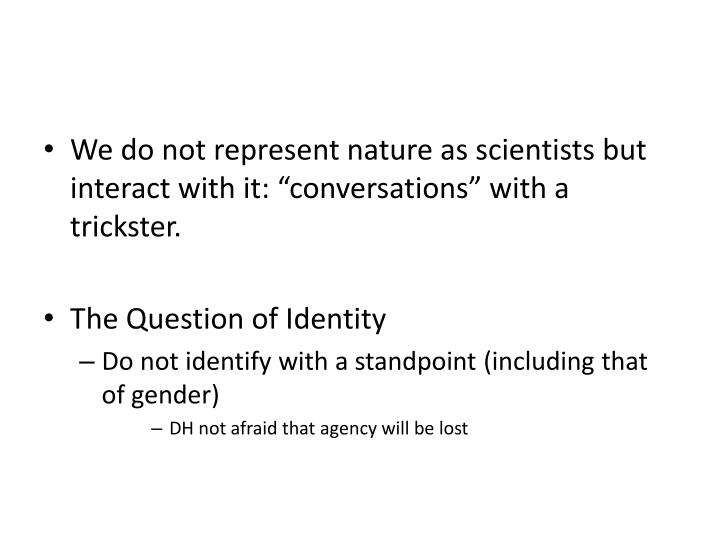 "We do not represent nature as scientists but interact with it: ""conversations"" with a trickster."