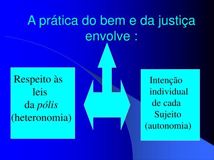 A prática do bem e da justiça envolve :