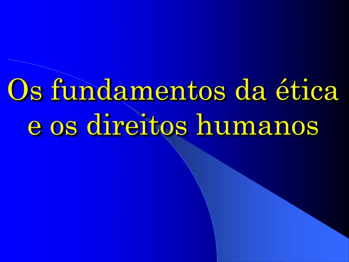 Os fundamentos da ética e os direitos humanos