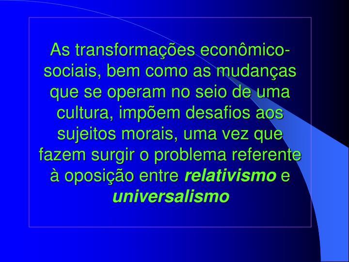 As transformações econômico-sociais, bem como as mudanças que se operam no seio de uma cultura, impõem desafios aos sujeitos morais, uma vez que fazem surgir o problema referente à oposição entre