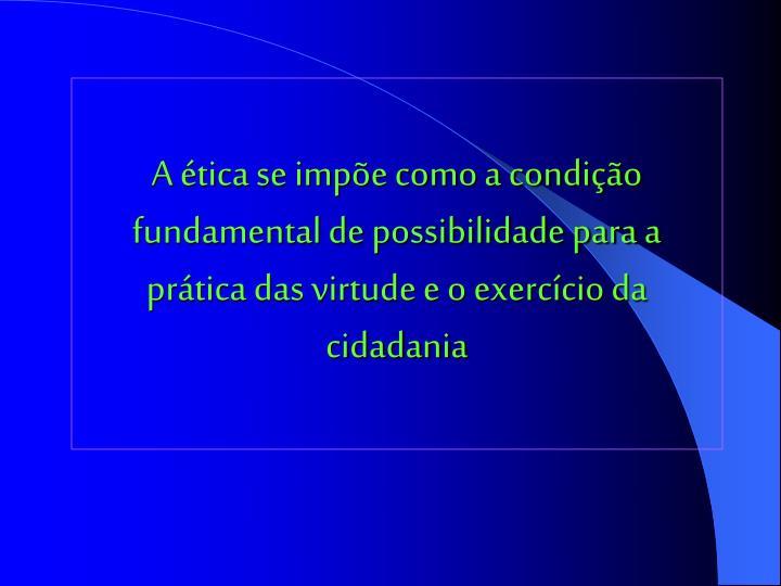 A ética se impõe como a condição fundamental de possibilidade para a prática das virtude e o exercício da cidadania