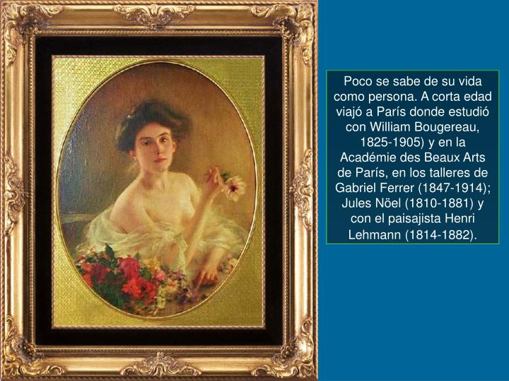 Poco se sabe de su vida como persona. A corta edad viajó a París donde estudió con William Bougereau, 1825-1905) y en la Académie des Beaux Arts de París, en los talleres de Gabriel Ferrer (1847-1914); Jules Nöel (1810-1881) y con el paisajista Henri Lehmann (1814-1882).