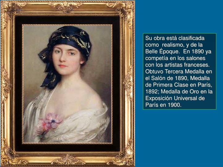 Su obra está clasificada como  realismo, y de la Belle Époque.  En 1890 ya competía en los salones con los artistas franceses. Obtuvo Tercera Medalla en el Salón de 1890, Medalla de Primera Clase en París, 1892; Medalla de Oro en la Exposición Universal de París en 1900.
