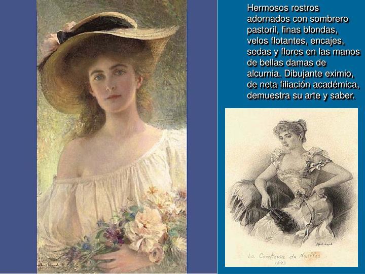 Hermosos rostros adornados con sombrero pastoril, finas blondas, velos flotantes, encajes, sedas y flores en las manos de bellas damas de alcurnia. Dibujante eximio, de neta filiación académica, demuestra su arte y saber.