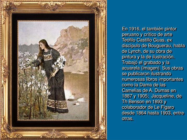 En 1916, el también pintor peruano y crítico de arte Teófilo Castillo Guas, ex discípulo de Bouguerau, habla  de Lynch, de su obra de pintura y la de ilustración. Trabajó el grabado y la  acuarela (imagen). Sus obras se publicaron ilustrando numerosas libros importantes como la Dama de las Camelias de A. Dumas en 1887 y 1905;  Jacqueline, de Th Benson en 1893 y colaborador de Le Figaro desde 1864 hasta 1903, entre otras.