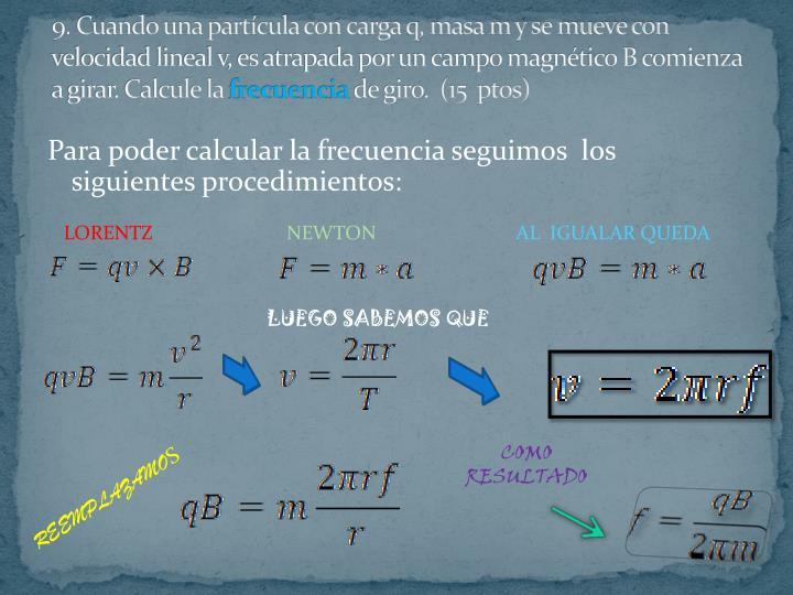 9. Cuando una partícula con carga q, masa m y se mueve con velocidad lineal v, es atrapada por un campo magnético B comienza a girar. Calcule la