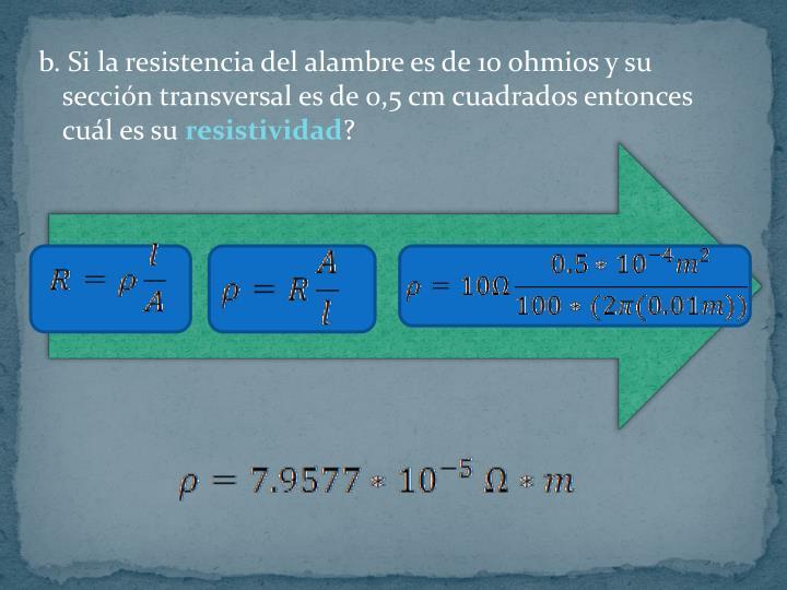 b. Si la resistencia del alambre es de 10 ohmios y su sección transversal es de 0,5 cm cuadrados entonces cuál es su