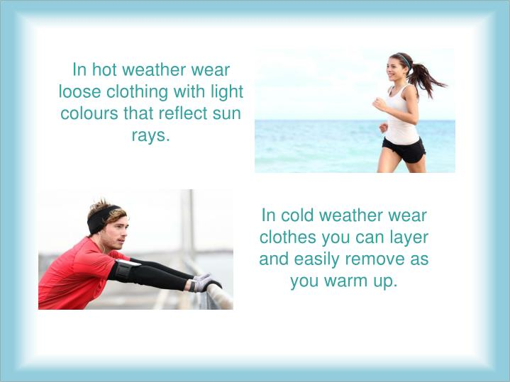 In hot weather wear loose clothing with light colours that reflect sun rays.