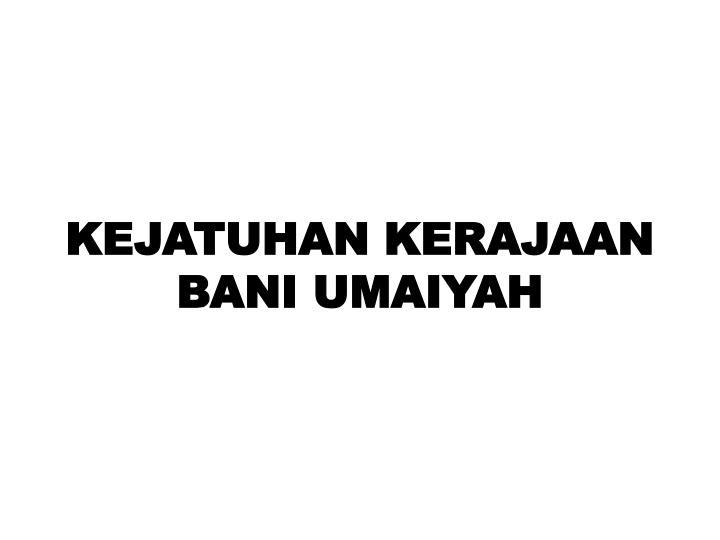 KEJATUHAN KERAJAAN BANI UMAIYAH