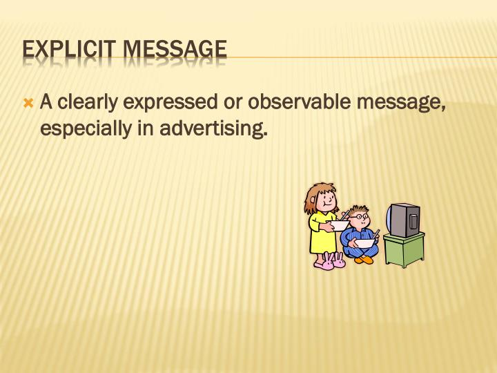 A clearly expressed or observable message, especially in advertising.
