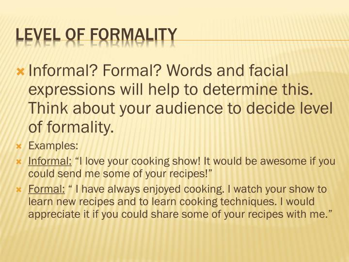 Informal? Formal? Words and facial expressions will help to determine this.  Think about your audience to decide level of formality.