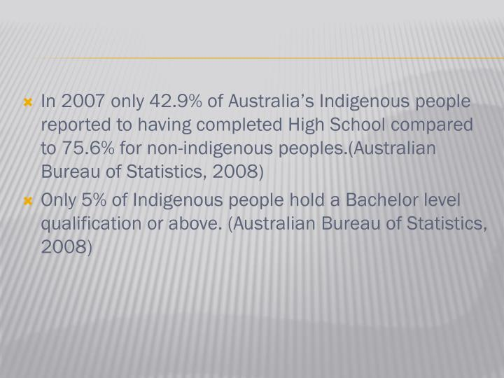 In 2007 only 42.9% of Australia's Indigenous people reported to having completed High School compared to 75.6% for non-indigenous peoples.(Australian Bureau of Statistics, 2008)