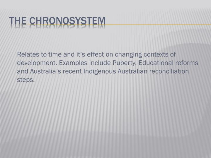 Relates to time and it's effect on changing contexts of development. Examples include Puberty, Educational reforms and Australia's recent Indigenous Australian reconciliation steps.