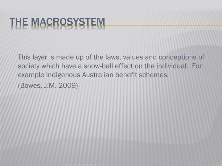 This layer is made up of the laws, values and conceptions of society which have a snow-ball effect on the individual.  For example Indigenous Australian benefit schemes.