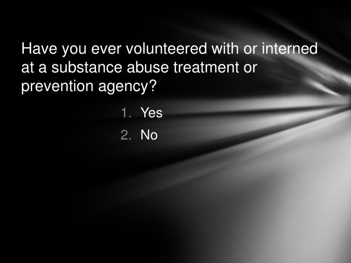 Have you ever volunteered with or interned at a substance abuse treatment or prevention agency