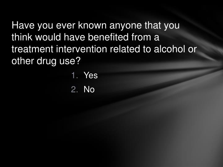 Have you ever known anyone that you think would have benefited from a treatment intervention related to alcohol or other drug use?
