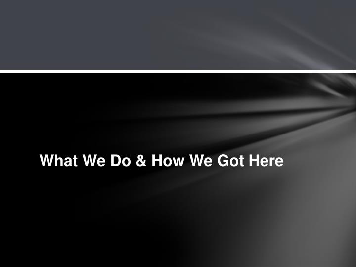 What We Do & How We Got Here