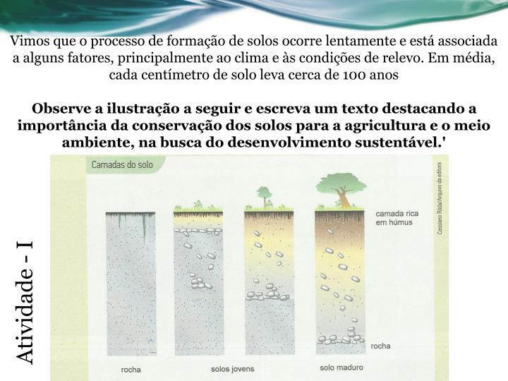 Vimos que o processo de formação de solos ocorre lentamente e está associada a alguns fatores, principalmente ao clima e às condições de relevo. Em média, cada centímetro de solo leva cerca de 100 anos