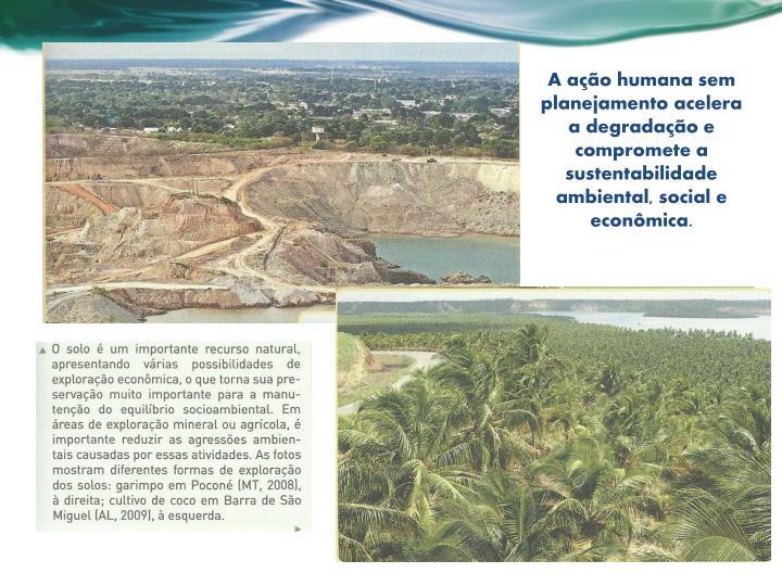 A ação humana sem planejamento acelera a degradação e compromete a sustentabilidade ambiental, social e econômica.