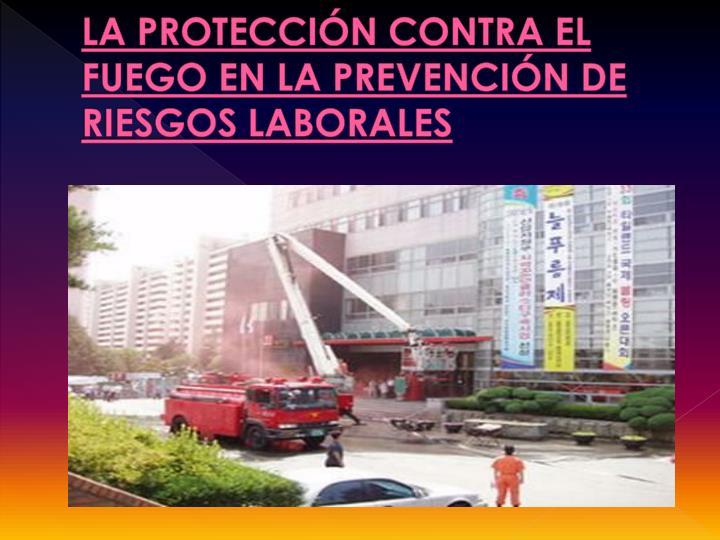 LA PROTECCIÓN CONTRA EL FUEGO EN LA PREVENCIÓN DE RIESGOS LABORALES