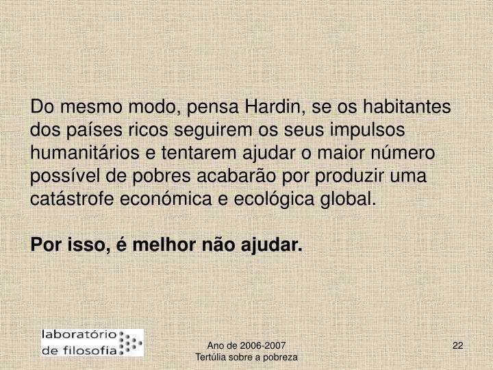Do mesmo modo, pensa Hardin, se os habitantes dos países ricos seguirem os seus impulsos humanitários e tentarem ajudar o maior número possível de pobres acabarão por produzir uma catástrofe económica e ecológica global.