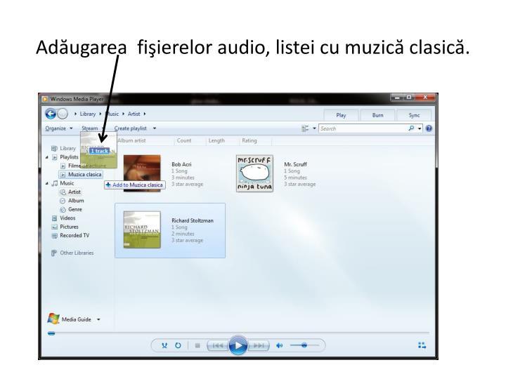 Adăugarea  fişierelor audio, listei cu muzică clasică.